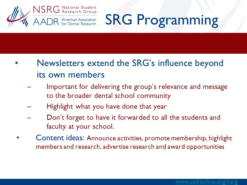 SRG Programming Newsletters extend the SRG's influence beyond its own members –Important for delivering the group's relevance and message to the broader dental school community –Highlight what you have done that year –Don't forget to have it forwarded to all the students and faculty at your school.