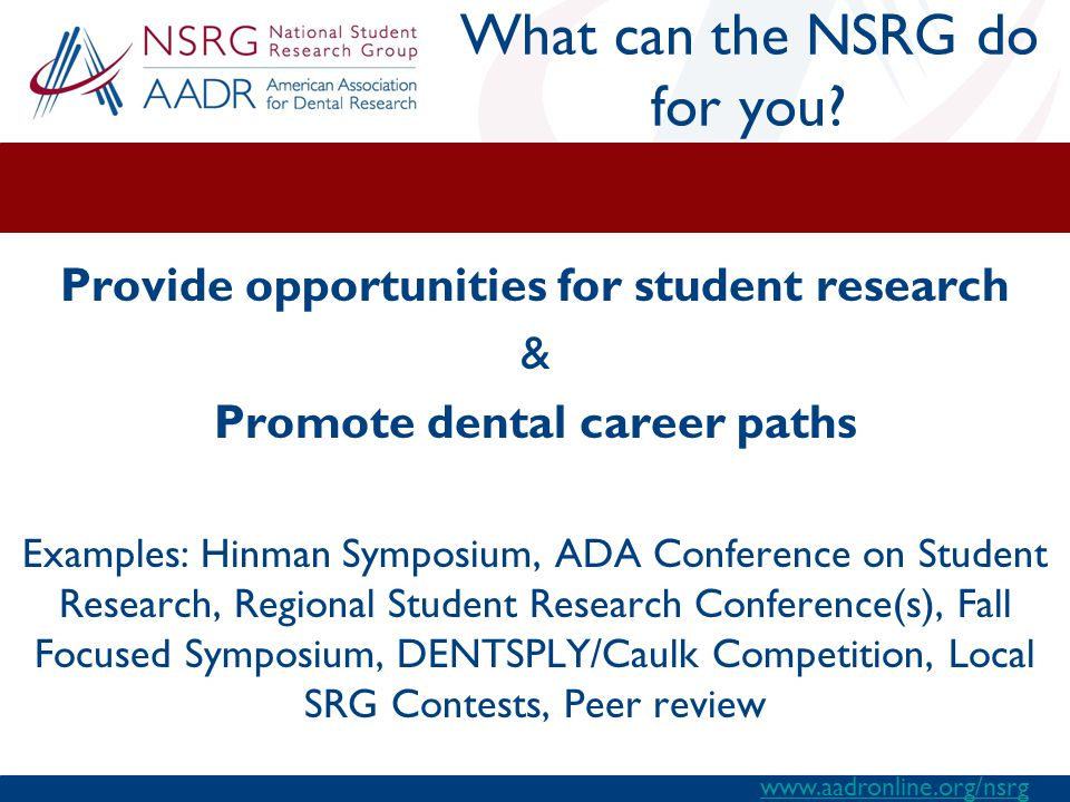 Provide opportunities for student research & Promote dental career paths Examples: Hinman Symposium, ADA Conference on Student Research, Regional Student Research Conference(s), Fall Focused Symposium, DENTSPLY/Caulk Competition, Local SRG Contests, Peer review What can the NSRG do for you.