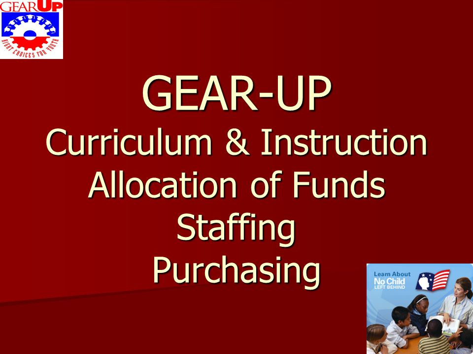 GEAR-UP Curriculum & Instruction Math Curriculum is tailor-made to fit your school's needs Curriculum should be aligned with AR Department of Education's Frameworks Curriculum should match ASCIP Curriculum should incorporate a VARIETY of instructional methods, i.e.