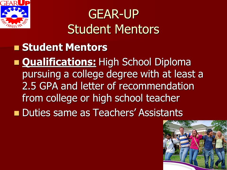 GEAR-UP Student Mentors Student Mentors Student Mentors Qualifications: High School Diploma pursuing a college degree with at least a 2.5 GPA and lett