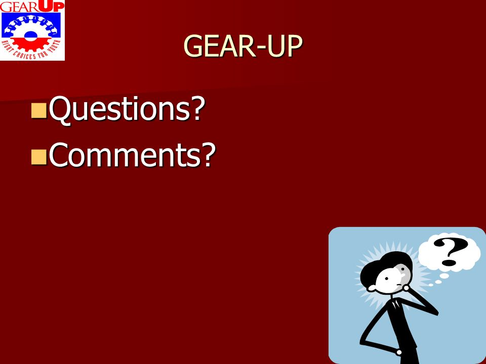 GEAR-UP Questions? Questions? Comments? Comments?