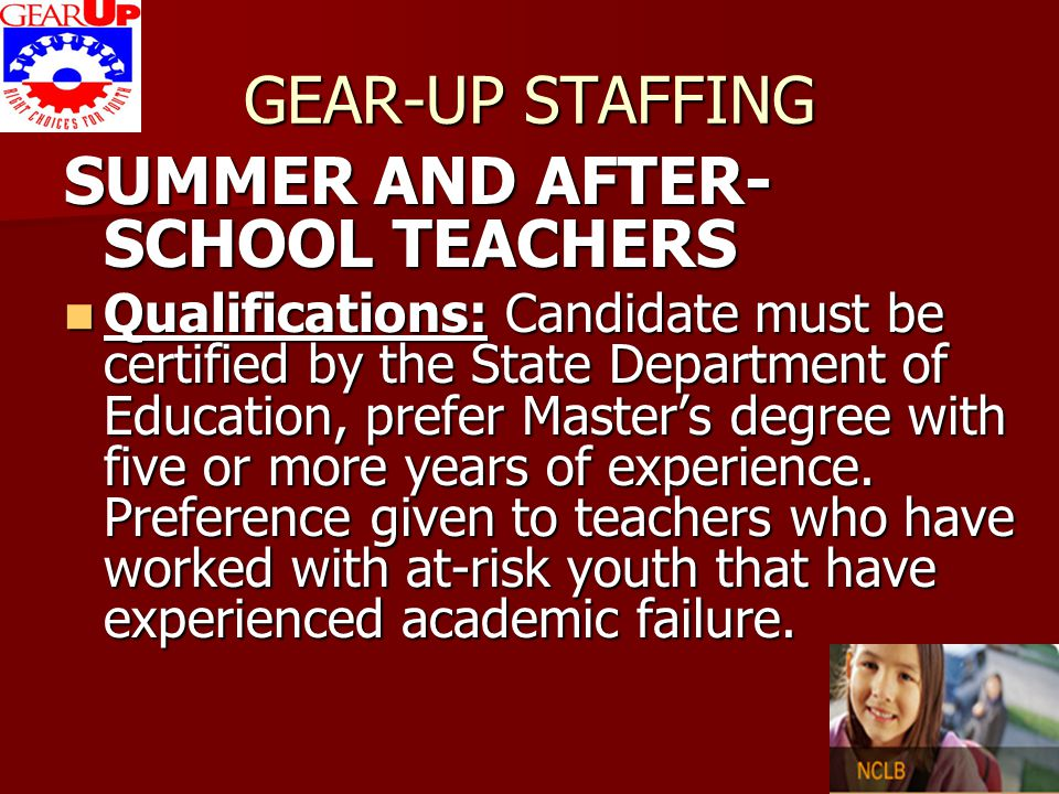 GEAR-UP STAFFING SUMMER AND AFTER- SCHOOL TEACHERS Qualifications: Candidate must be certified by the State Department of Education, prefer Master's d