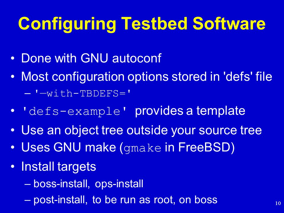 10 Configuring Testbed Software Done with GNU autoconf Most configuration options stored in defs file – —with-TBDEFS= defs-example provides a template Use an object tree outside your source tree Uses GNU make ( gmake in FreeBSD) Install targets –boss-install, ops-install –post-install, to be run as root, on boss