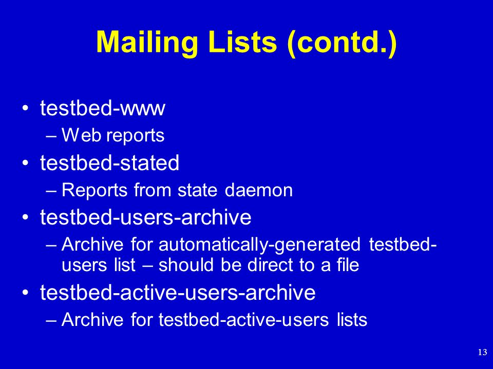 13 Mailing Lists (contd.) testbed-www –Web reports testbed-stated –Reports from state daemon testbed-users-archive –Archive for automatically-generated testbed- users list – should be direct to a file testbed-active-users-archive –Archive for testbed-active-users lists