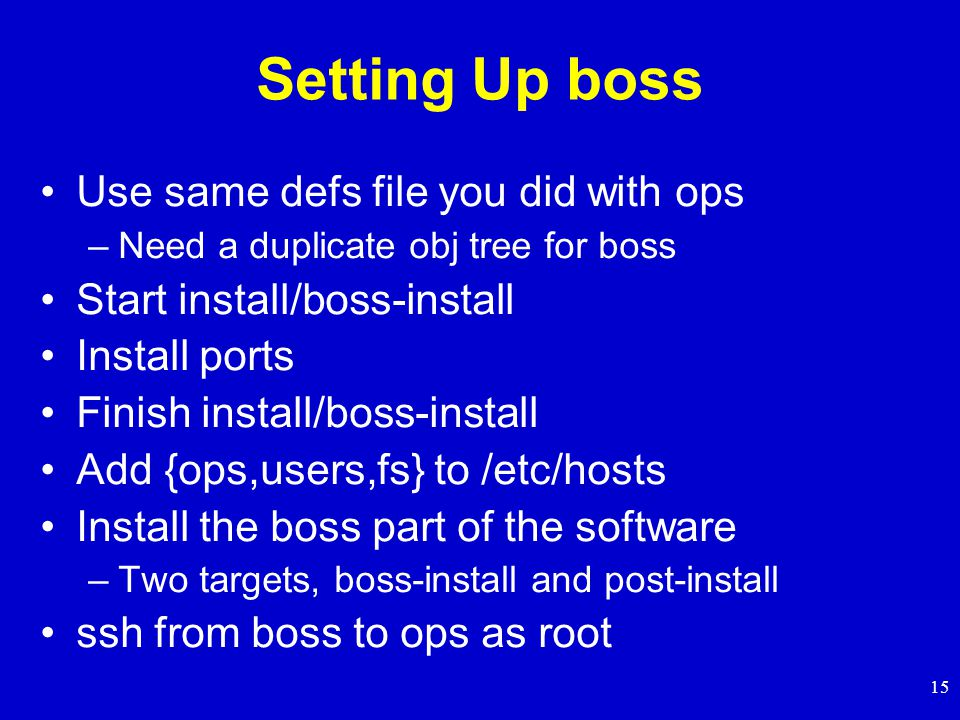 15 Setting Up boss Use same defs file you did with ops –Need a duplicate obj tree for boss Start install/boss-install Install ports Finish install/boss-install Add {ops,users,fs} to /etc/hosts Install the boss part of the software –Two targets, boss-install and post-install ssh from boss to ops as root
