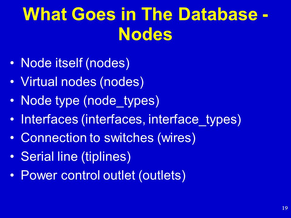19 What Goes in The Database - Nodes Node itself (nodes) Virtual nodes (nodes) Node type (node_types) Interfaces (interfaces, interface_types) Connection to switches (wires) Serial line (tiplines) Power control outlet (outlets)