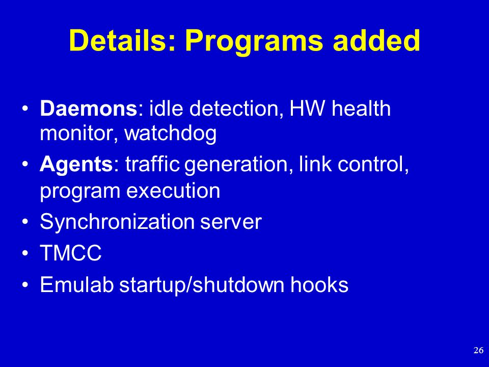 26 Details: Programs added Daemons: idle detection, HW health monitor, watchdog Agents: traffic generation, link control, program execution Synchronization server TMCC Emulab startup/shutdown hooks