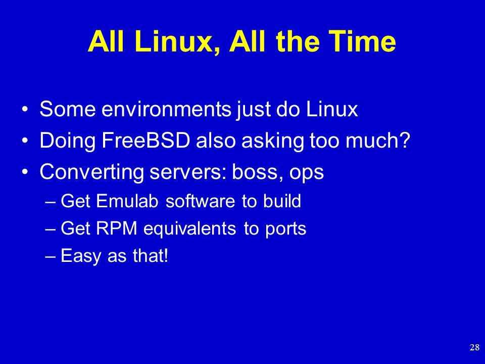 28 All Linux, All the Time Some environments just do Linux Doing FreeBSD also asking too much.