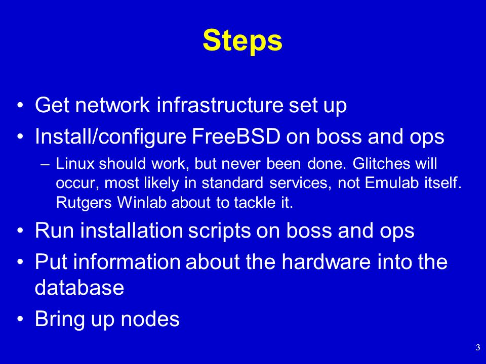 3 Steps Get network infrastructure set up Install/configure FreeBSD on boss and ops –Linux should work, but never been done.