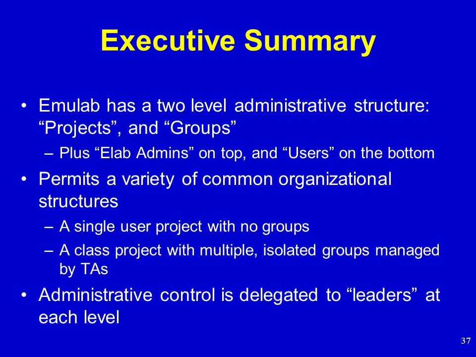 37 Executive Summary Emulab has a two level administrative structure: Projects , and Groups –Plus Elab Admins on top, and Users on the bottom Permits a variety of common organizational structures –A single user project with no groups –A class project with multiple, isolated groups managed by TAs Administrative control is delegated to leaders at each level