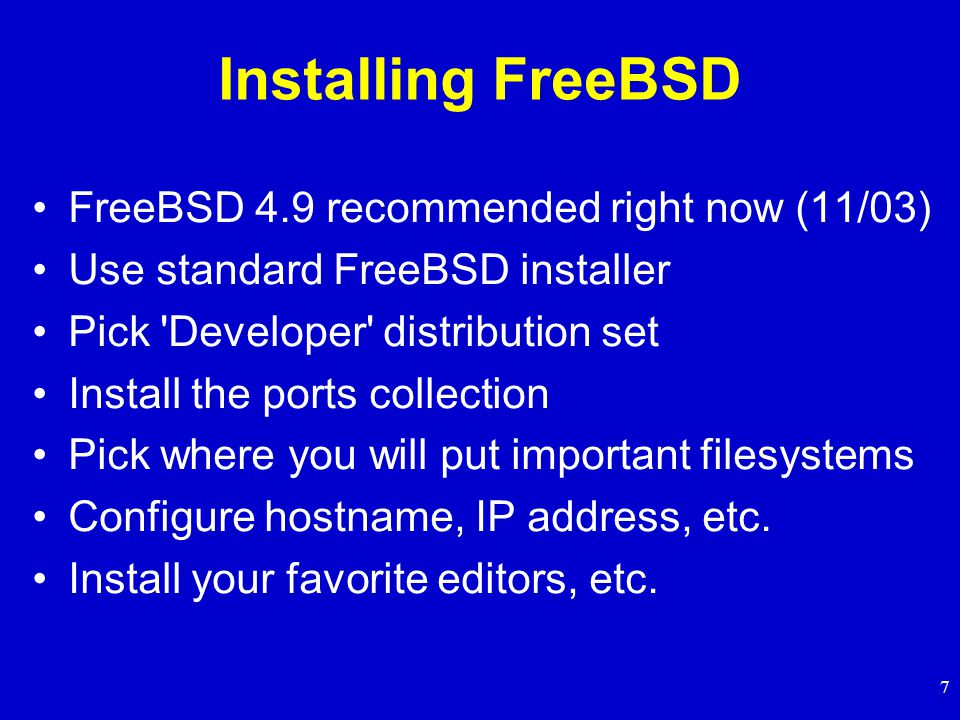 7 Installing FreeBSD FreeBSD 4.9 recommended right now (11/03) Use standard FreeBSD installer Pick Developer distribution set Install the ports collection Pick where you will put important filesystems Configure hostname, IP address, etc.