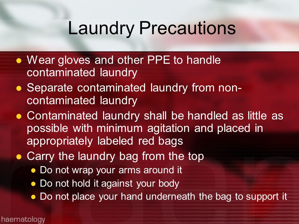 Laundry Precautions Wear gloves and other PPE to handle contaminated laundry Separate contaminated laundry from non- contaminated laundry Contaminated laundry shall be handled as little as possible with minimum agitation and placed in appropriately labeled red bags Carry the laundry bag from the top Do not wrap your arms around it Do not hold it against your body Do not place your hand underneath the bag to support it