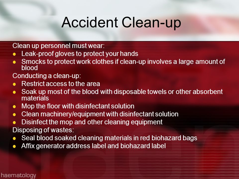 Accident Clean-up Clean up personnel must wear: Leak-proof gloves to protect your hands Smocks to protect work clothes if clean-up involves a large amount of blood Conducting a clean-up: Restrict access to the area Soak up most of the blood with disposable towels or other absorbent materials Mop the floor with disinfectant solution Clean machinery/equipment with disinfectant solution Disinfect the mop and other cleaning equipment Disposing of wastes: Seal blood soaked cleaning materials in red biohazard bags Affix generator address label and biohazard label