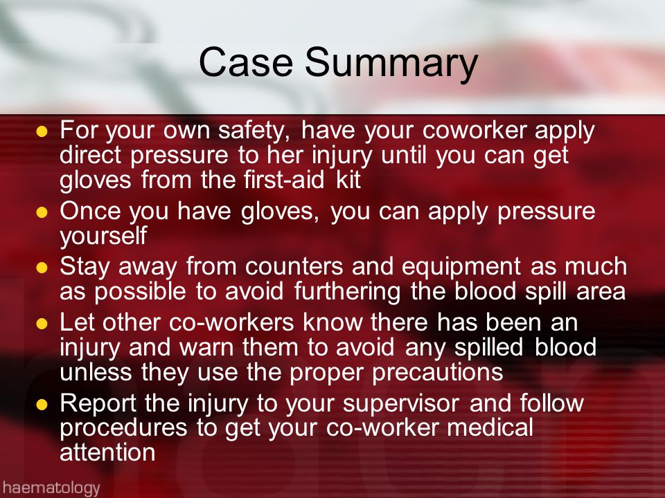 Case Summary For your own safety, have your coworker apply direct pressure to her injury until you can get gloves from the first-aid kit Once you have gloves, you can apply pressure yourself Stay away from counters and equipment as much as possible to avoid furthering the blood spill area Let other co-workers know there has been an injury and warn them to avoid any spilled blood unless they use the proper precautions Report the injury to your supervisor and follow procedures to get your co-worker medical attention