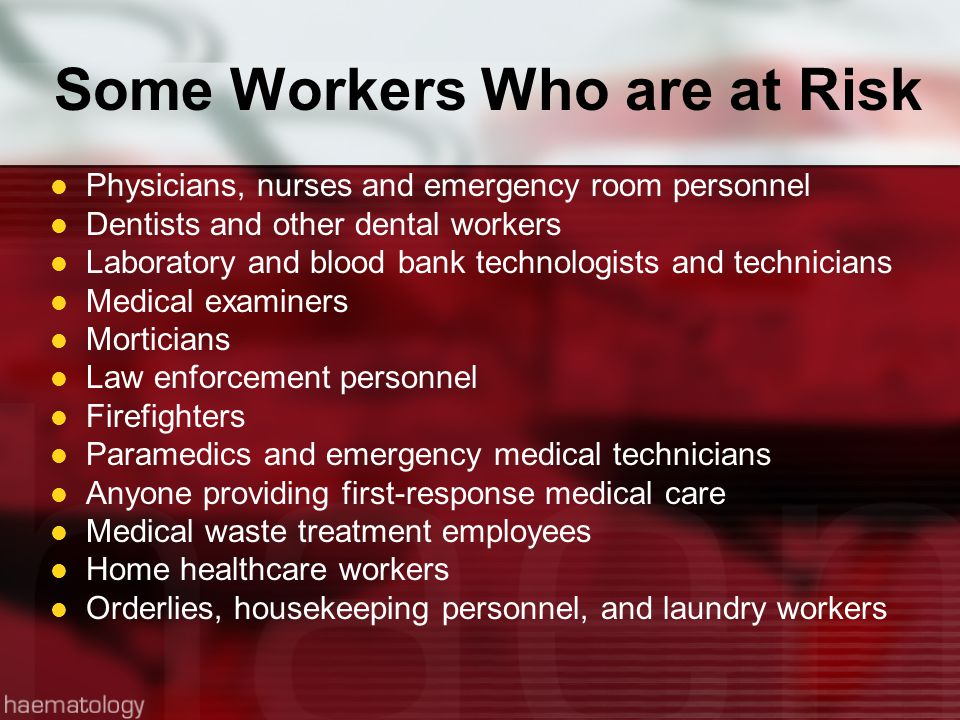 Some Workers Who are at Risk Physicians, nurses and emergency room personnel Dentists and other dental workers Laboratory and blood bank technologists and technicians Medical examiners Morticians Law enforcement personnel Firefighters Paramedics and emergency medical technicians Anyone providing first-response medical care Medical waste treatment employees Home healthcare workers Orderlies, housekeeping personnel, and laundry workers