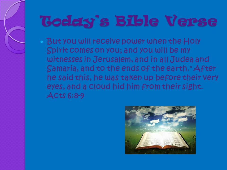 Today's Bible Verse But you will receive power when the Holy Spirit comes on you; and you will be my witnesses in Jerusalem, and in all Judea and Samaria, and to the ends of the earth. After he said this, he was taken up before their very eyes, and a cloud hid him from their sight.