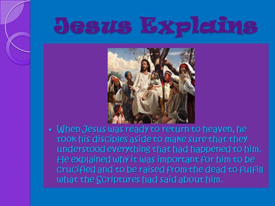 Jesus Explains When Jesus was ready to return to heaven, he took his disciples aside to make sure that they understood everything that had happened to him.
