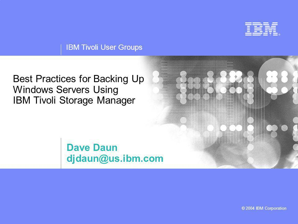 IBM Tivoli User Groups © 2004 IBM Corporation Best Practices for Backing Up Windows Servers Using IBM Tivoli Storage Manager Dave Daun djdaun@us.ibm.com