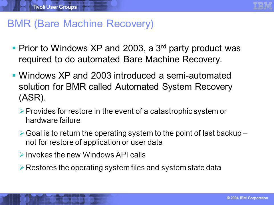 Tivoli User Groups © 2004 IBM Corporation BMR (Bare Machine Recovery)  Prior to Windows XP and 2003, a 3 rd party product was required to do automated Bare Machine Recovery.