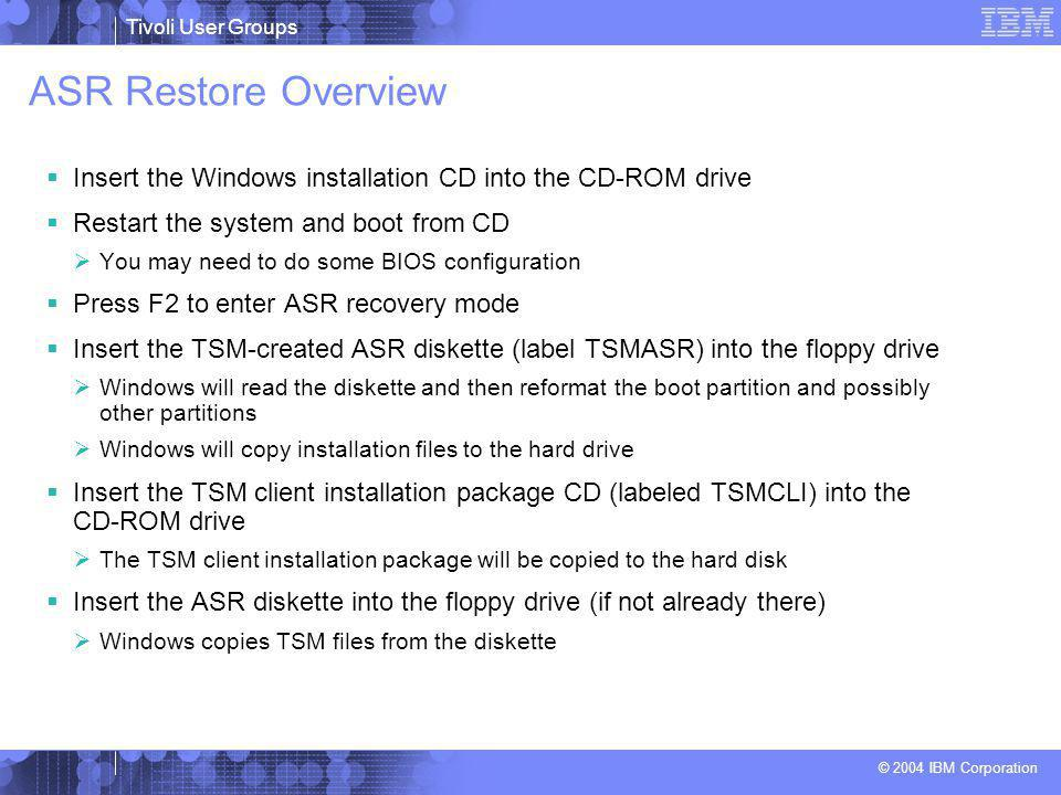 Tivoli User Groups © 2004 IBM Corporation ASR Restore Overview  Insert the Windows installation CD into the CD-ROM drive  Restart the system and boot from CD  You may need to do some BIOS configuration  Press F2 to enter ASR recovery mode  Insert the TSM-created ASR diskette (label TSMASR) into the floppy drive  Windows will read the diskette and then reformat the boot partition and possibly other partitions  Windows will copy installation files to the hard drive  Insert the TSM client installation package CD (labeled TSMCLI) into the CD-ROM drive  The TSM client installation package will be copied to the hard disk  Insert the ASR diskette into the floppy drive (if not already there)  Windows copies TSM files from the diskette