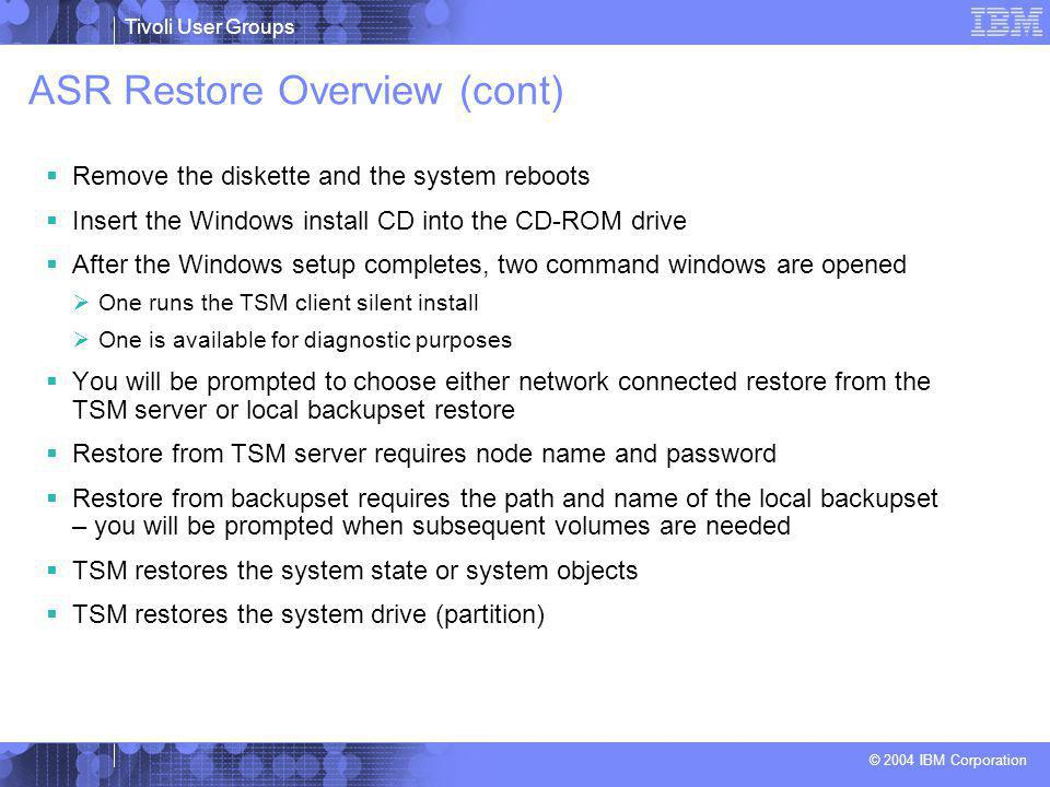 Tivoli User Groups © 2004 IBM Corporation ASR Restore Overview (cont)  Remove the diskette and the system reboots  Insert the Windows install CD into the CD-ROM drive  After the Windows setup completes, two command windows are opened  One runs the TSM client silent install  One is available for diagnostic purposes  You will be prompted to choose either network connected restore from the TSM server or local backupset restore  Restore from TSM server requires node name and password  Restore from backupset requires the path and name of the local backupset – you will be prompted when subsequent volumes are needed  TSM restores the system state or system objects  TSM restores the system drive (partition)