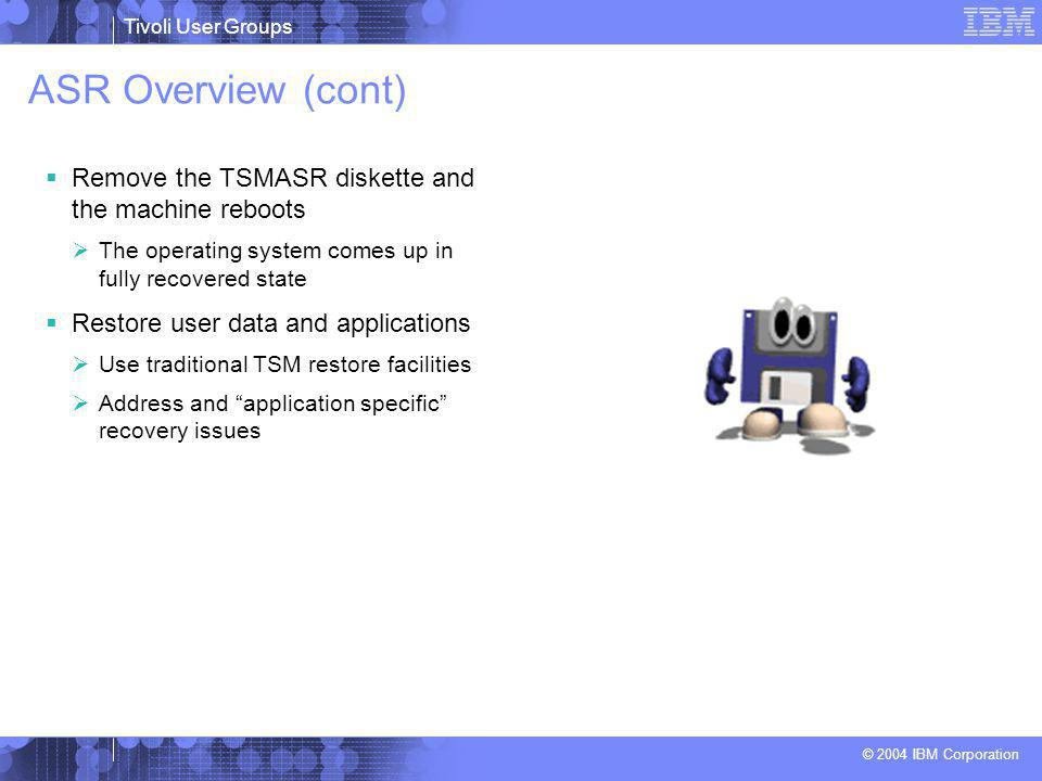 Tivoli User Groups © 2004 IBM Corporation ASR Overview (cont)  Remove the TSMASR diskette and the machine reboots  The operating system comes up in fully recovered state  Restore user data and applications  Use traditional TSM restore facilities  Address and application specific recovery issues