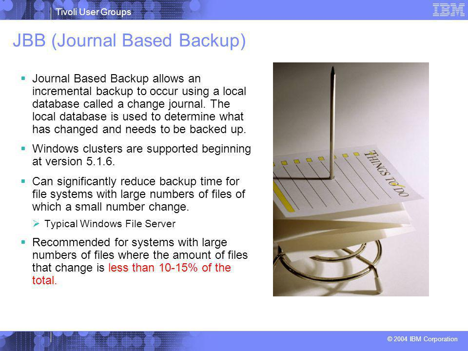Tivoli User Groups © 2004 IBM Corporation JBB (Journal Based Backup)  Journal Based Backup allows an incremental backup to occur using a local database called a change journal.