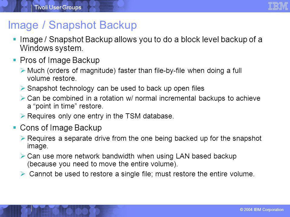 Tivoli User Groups © 2004 IBM Corporation Image / Snapshot Backup  Image / Snapshot Backup allows you to do a block level backup of a Windows system.