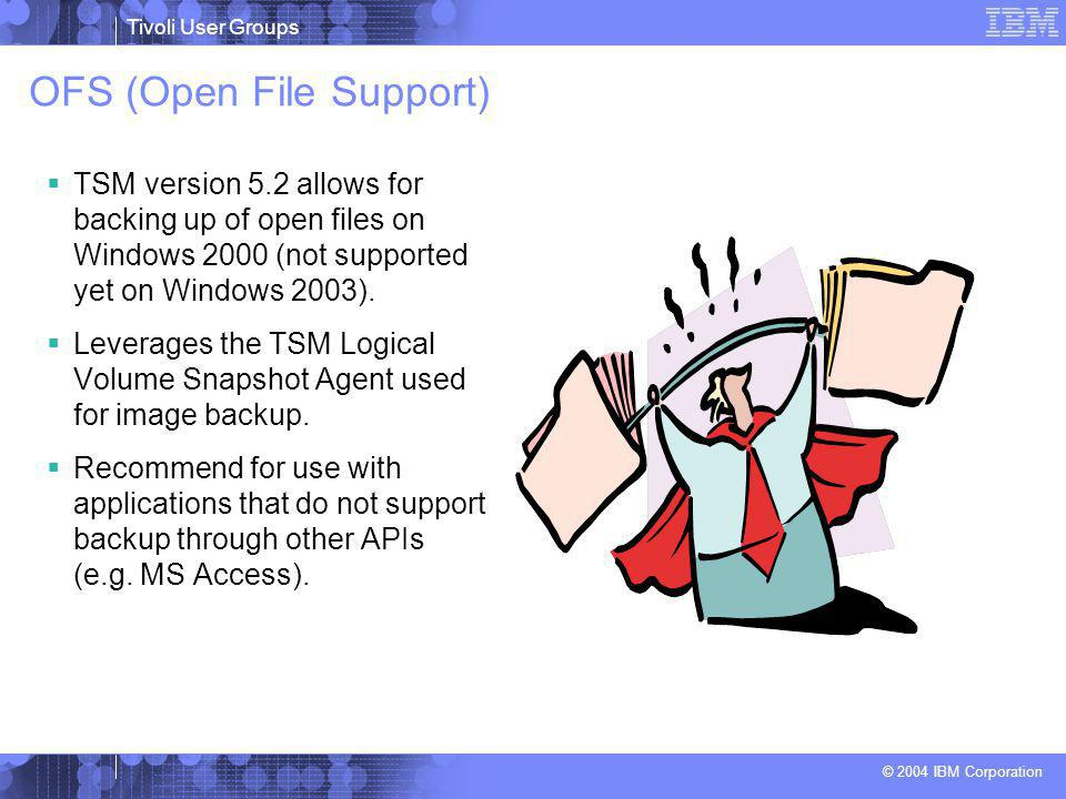 Tivoli User Groups © 2004 IBM Corporation OFS (Open File Support)  TSM version 5.2 allows for backing up of open files on Windows 2000 (not supported