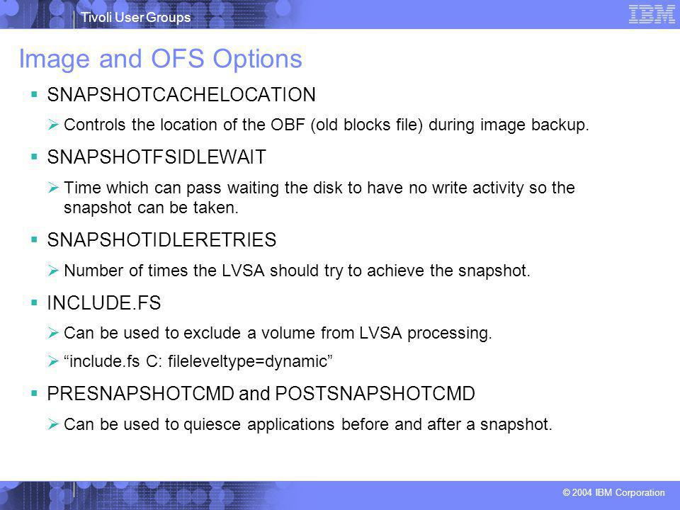 Tivoli User Groups © 2004 IBM Corporation Image and OFS Options  SNAPSHOTCACHELOCATION  Controls the location of the OBF (old blocks file) during image backup.