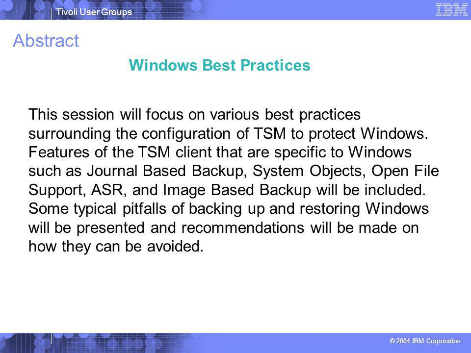 Tivoli User Groups © 2004 IBM Corporation Abstract This session will focus on various best practices surrounding the configuration of TSM to protect Windows.