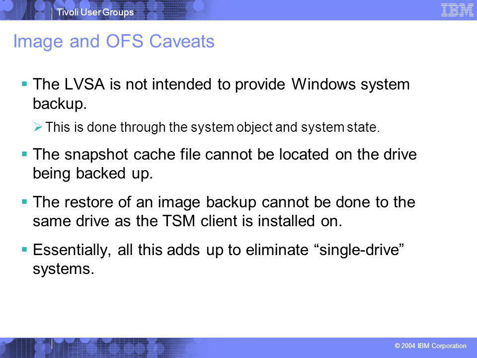 Tivoli User Groups © 2004 IBM Corporation Image and OFS Caveats  The LVSA is not intended to provide Windows system backup.