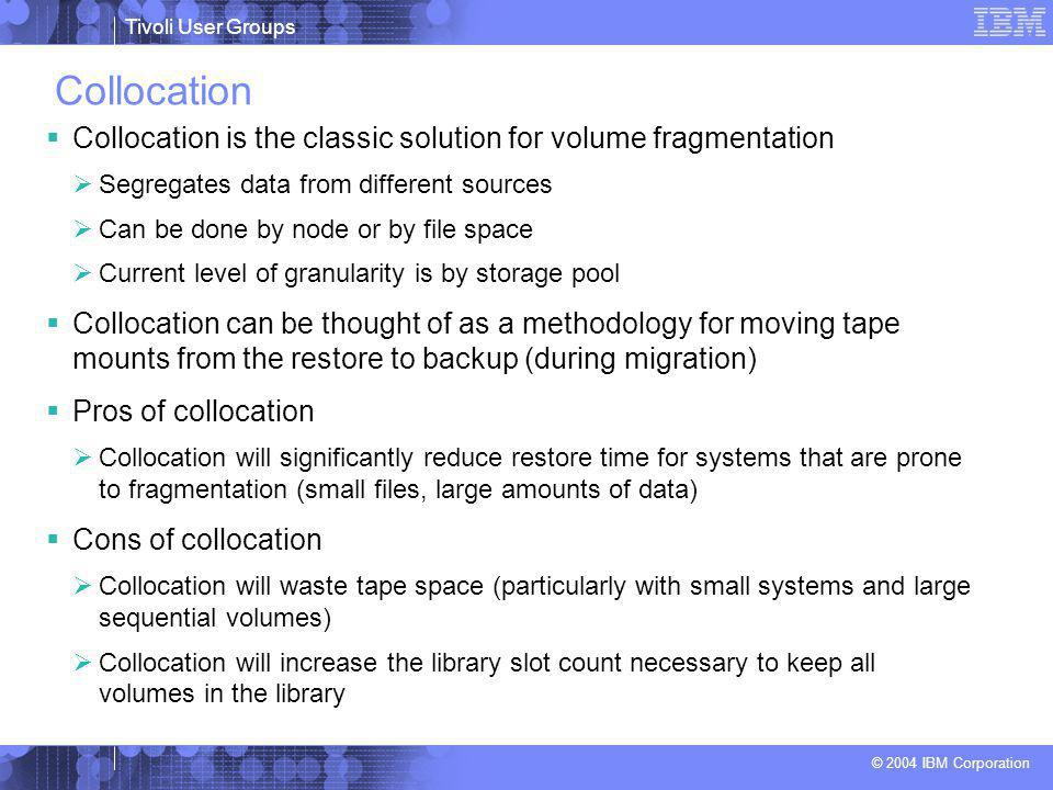 Tivoli User Groups © 2004 IBM Corporation Collocation  Collocation is the classic solution for volume fragmentation  Segregates data from different