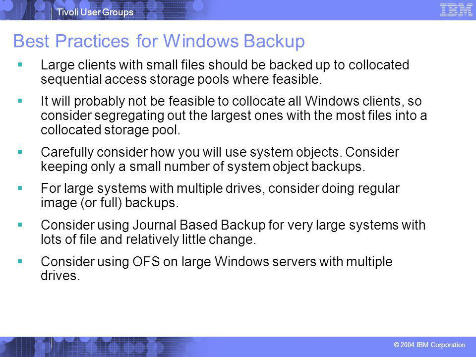 Tivoli User Groups © 2004 IBM Corporation Best Practices for Windows Backup  Large clients with small files should be backed up to collocated sequential access storage pools where feasible.