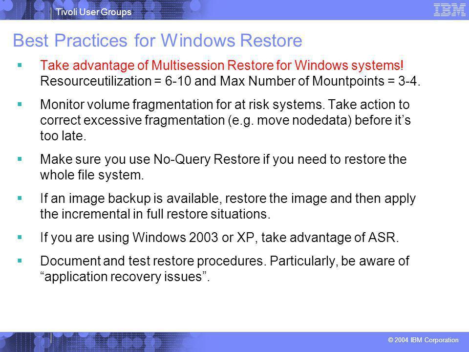 Tivoli User Groups © 2004 IBM Corporation Best Practices for Windows Restore  Take advantage of Multisession Restore for Windows systems! Resourceuti