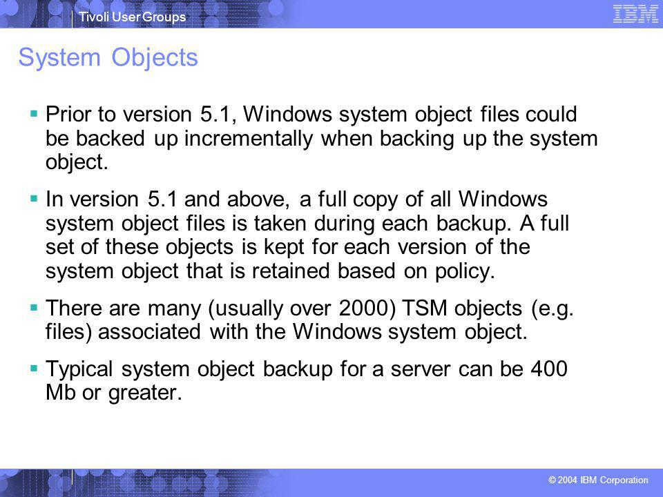 Tivoli User Groups © 2004 IBM Corporation System Objects  Prior to version 5.1, Windows system object files could be backed up incrementally when backing up the system object.