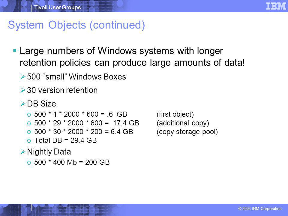 Tivoli User Groups © 2004 IBM Corporation System Objects (continued)  Large numbers of Windows systems with longer retention policies can produce large amounts of data.