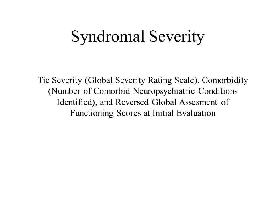 Syndromal Severity Tic Severity (Global Severity Rating Scale), Comorbidity (Number of Comorbid Neuropsychiatric Conditions Identified), and Reversed Global Assesment of Functioning Scores at Initial Evaluation
