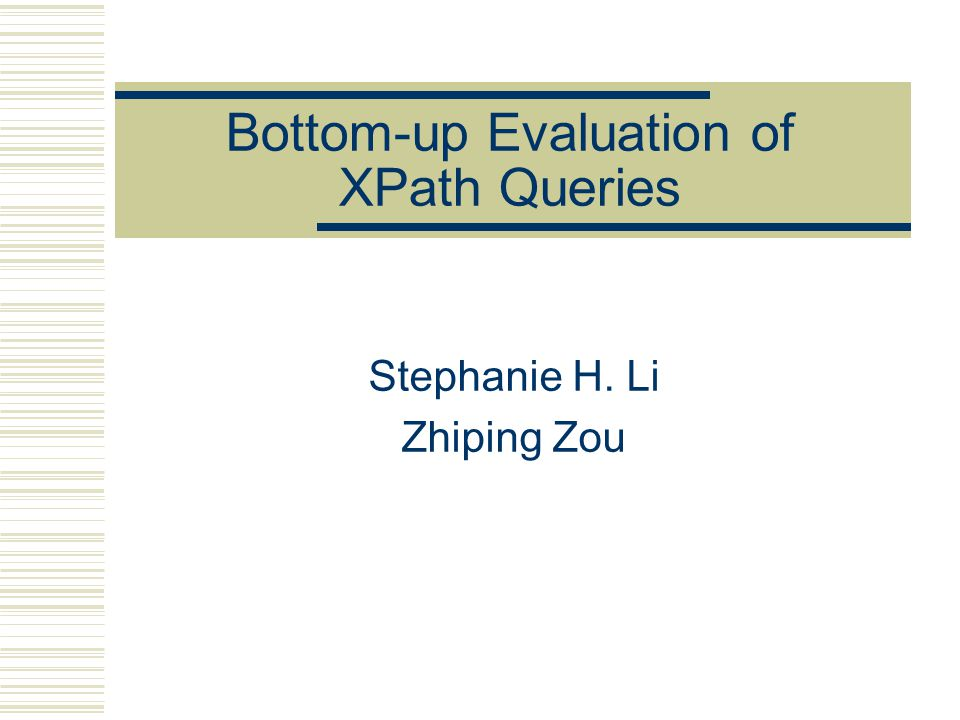 Bottom-up Evaluation of XPath Queries Stephanie H. Li Zhiping Zou