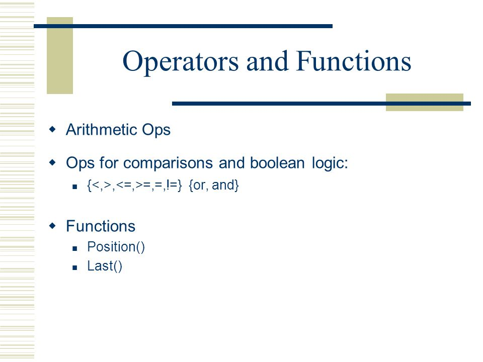 Operators and Functions  Arithmetic Ops  Ops for comparisons and boolean logic: {, =,=,!=} {or, and}  Functions Position() Last()