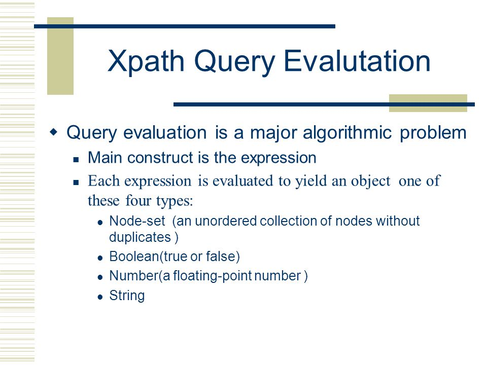 Xpath Query Evalutation  Query evaluation is a major algorithmic problem Main construct is the expression Each expression is evaluated to yield an object one of these four types: Node-set (an unordered collection of nodes without duplicates ) Boolean(true or false) Number(a floating-point number ) String