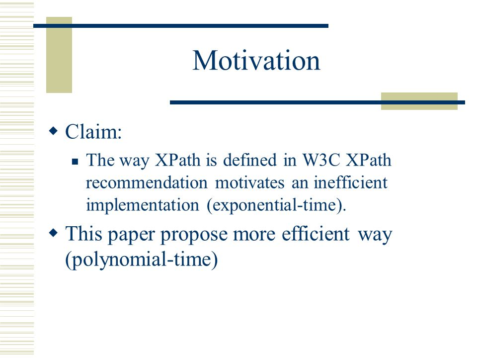 Motivation  Claim: The way XPath is defined in W3C XPath recommendation motivates an inefficient implementation (exponential-time).