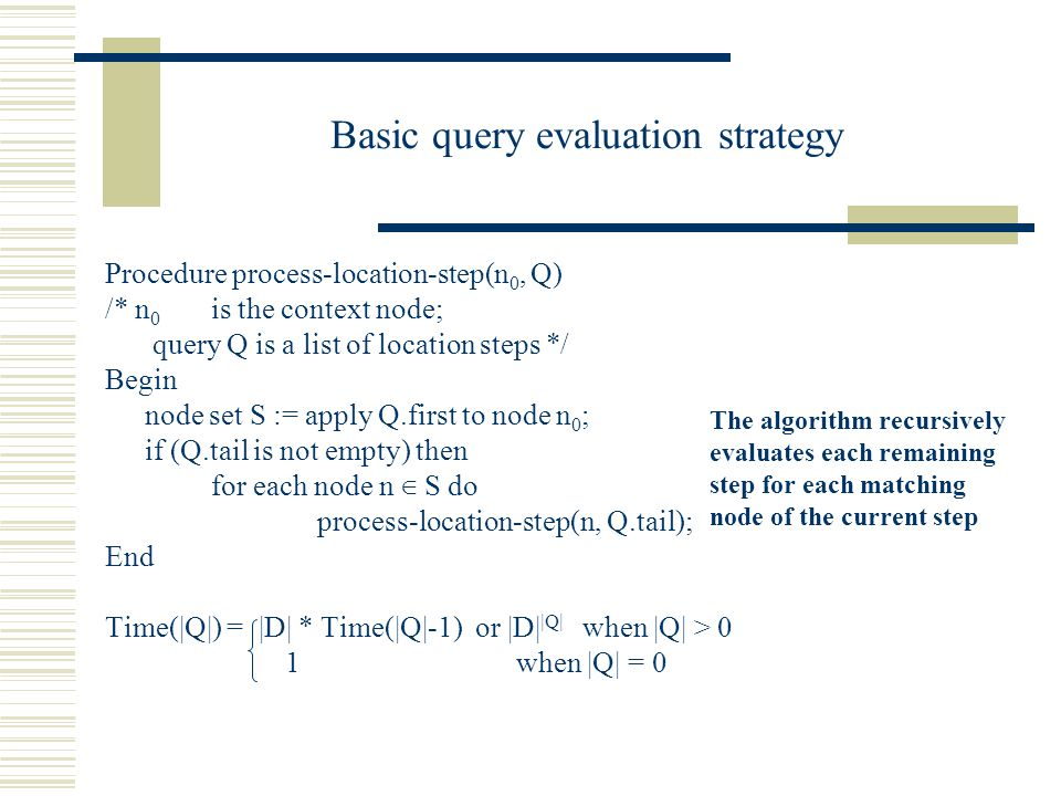 Basic query evaluation strategy Procedure process-location-step(n 0, Q) /* n 0 is the context node; query Q is a list of location steps */ Begin node set S := apply Q.first to node n 0 ; if (Q.tail is not empty) then for each node n ∈ S do process-location-step(n, Q.tail); End Time(|Q|) = |D| * Time(|Q|-1) or |D| |Q| when |Q| > 0 1 when |Q| = 0 The algorithm recursively evaluates each remaining step for each matching node of the current step