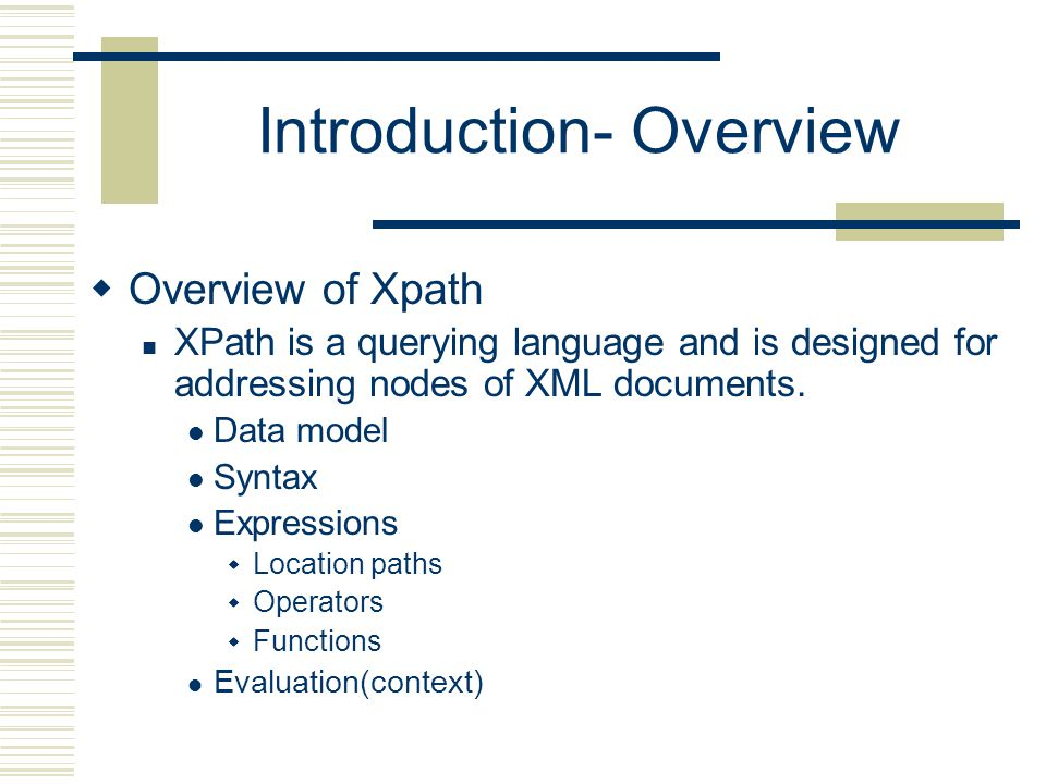 Introduction- Overview  Overview of Xpath XPath is a querying language and is designed for addressing nodes of XML documents.