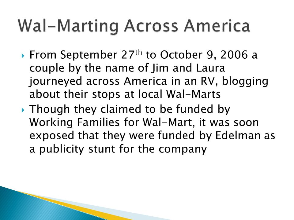  From September 27 th to October 9, 2006 a couple by the name of Jim and Laura journeyed across America in an RV, blogging about their stops at local Wal-Marts  Though they claimed to be funded by Working Families for Wal-Mart, it was soon exposed that they were funded by Edelman as a publicity stunt for the company