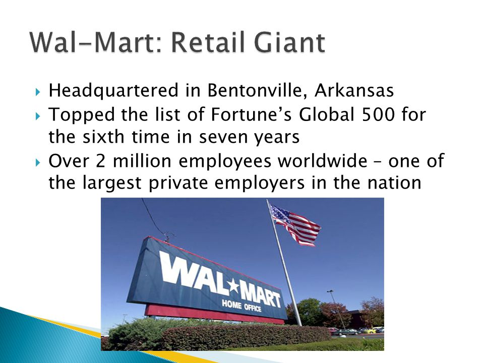  Headquartered in Bentonville, Arkansas  Topped the list of Fortune's Global 500 for the sixth time in seven years  Over 2 million employees worldwide – one of the largest private employers in the nation