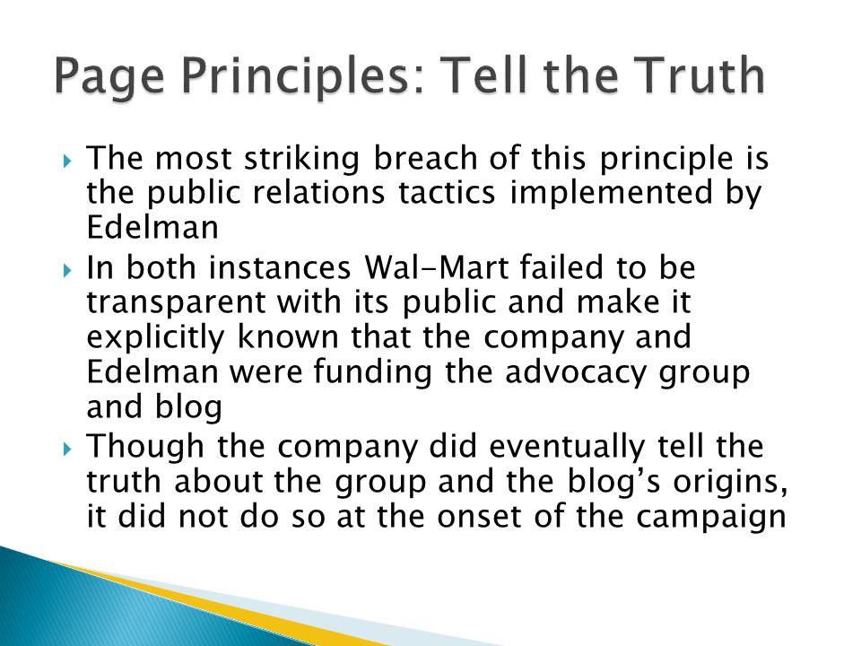  The most striking breach of this principle is the public relations tactics implemented by Edelman  In both instances Wal-Mart failed to be transparent with its public and make it explicitly known that the company and Edelman were funding the advocacy group and blog  Though the company did eventually tell the truth about the group and the blog's origins, it did not do so at the onset of the campaign