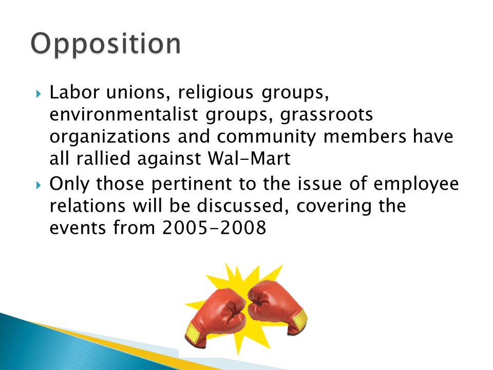  Labor unions, religious groups, environmentalist groups, grassroots organizations and community members have all rallied against Wal-Mart  Only those pertinent to the issue of employee relations will be discussed, covering the events from 2005-2008