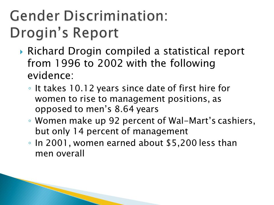  Richard Drogin compiled a statistical report from 1996 to 2002 with the following evidence: ◦ It takes 10.12 years since date of first hire for women to rise to management positions, as opposed to men's 8.64 years ◦ Women make up 92 percent of Wal-Mart's cashiers, but only 14 percent of management ◦ In 2001, women earned about $5,200 less than men overall