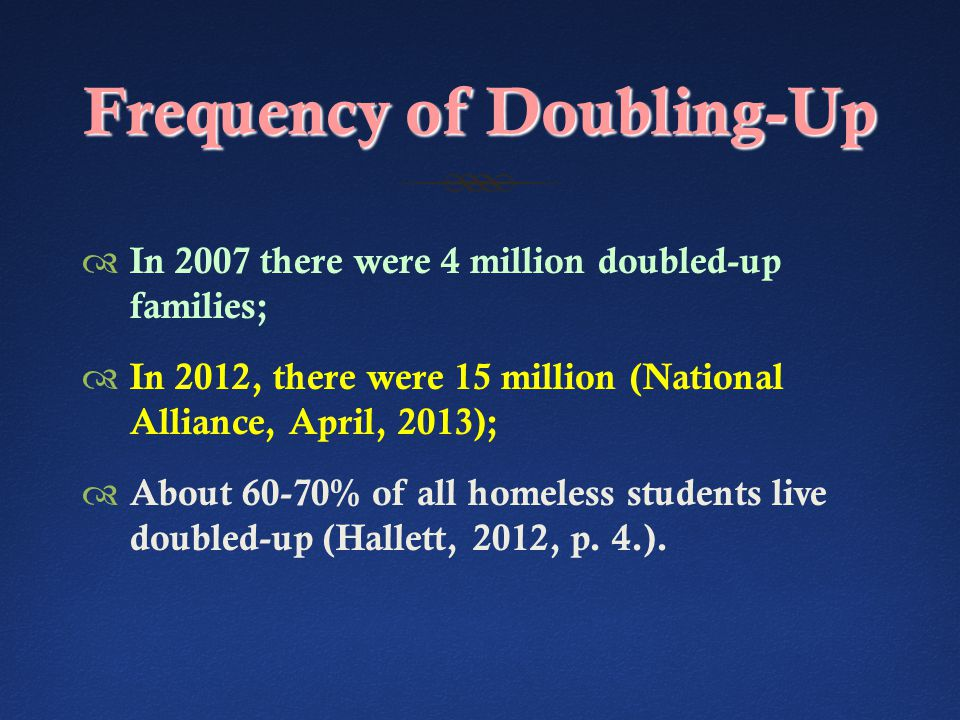Frequency of Doubling-Up  In 2007 there were 4 million doubled-up families;  In 2012, there were 15 million (National Alliance, April, 2013);  About 60-70% of all homeless students live doubled-up (Hallett, 2012, p.